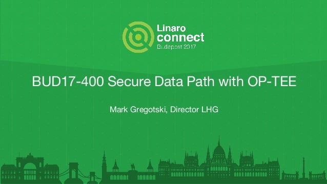 BUD17-400 Secure Data Path with OP-TEE Mark Gregotski, Director LHG