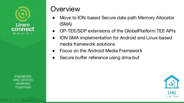 ENGINEERS AND DEVICES WORKING TOGETHER Overview ● Move to ION-based Secure data path Memory Allocator (SMA) ● OP-TEE/SDP e...