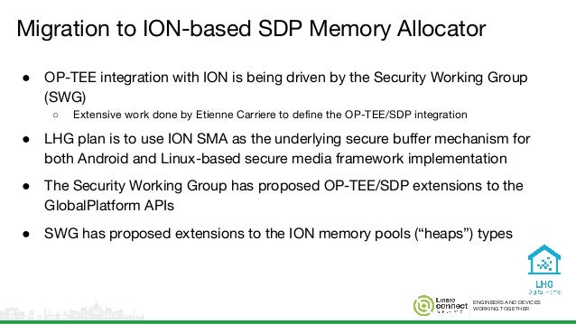 ENGINEERS AND DEVICES WORKING TOGETHER Migration to ION-based SDP Memory Allocator ● OP-TEE integration with ION is being ...