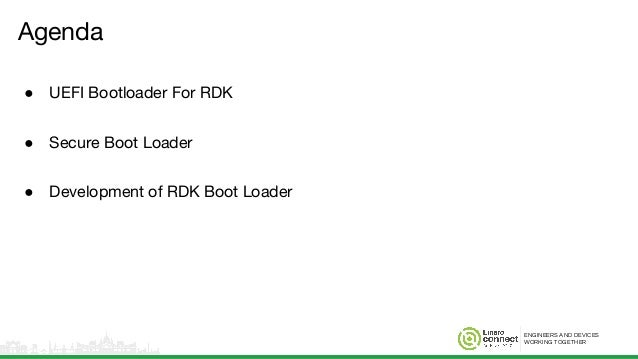 ENGINEERS AND DEVICES WORKING TOGETHER Agenda ● UEFI Bootloader For RDK ● Secure Boot Loader ● Development of RDK Boot Loa...