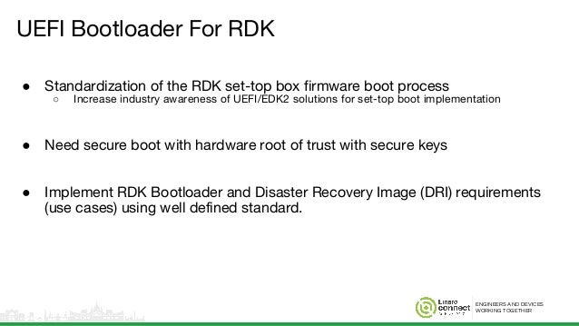 ENGINEERS AND DEVICES WORKING TOGETHER UEFI Bootloader For RDK ● Standardization of the RDK set-top box firmware boot proc...