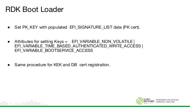 ENGINEERS AND DEVICES WORKING TOGETHER RDK Boot Loader ● Set PK_KEY with populated EFI_SIGNATURE_LIST data (PK cert). ● At...