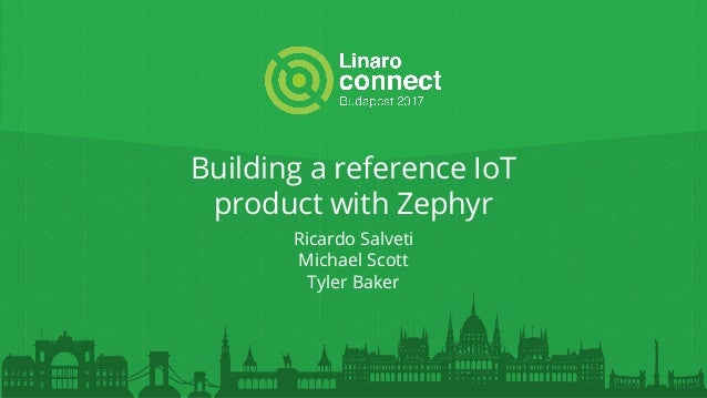 Building a reference IoT product with Zephyr Ricardo Salveti Michael Scott Tyler Baker