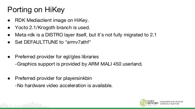 ENGINEERS AND DEVICES WORKING TOGETHER Porting on HiKey ● RDK Mediaclient image on HiKey. ● Yocto 2.1/Krogoth branch is us...