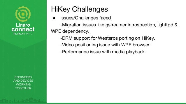 ENGINEERS AND DEVICES WORKING TOGETHER HiKey Challenges ● Issues/Challenges faced -Migration issues like gstreamer introsp...