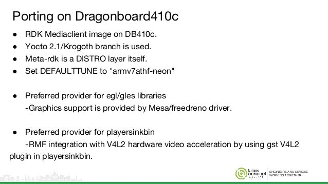 ENGINEERS AND DEVICES WORKING TOGETHER Porting on Dragonboard410c ● RDK Mediaclient image on DB410c. ● Yocto 2.1/Krogoth b...