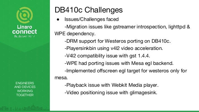 ENGINEERS AND DEVICES WORKING TOGETHER DB410c Challenges ● Issues/Challenges faced -Migration issues like gstreamer intros...