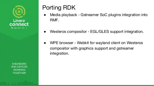 ENGINEERS AND DEVICES WORKING TOGETHER Porting RDK ● Media playback - Gstreamer SoC plugins integration into RMF. ● Wester...