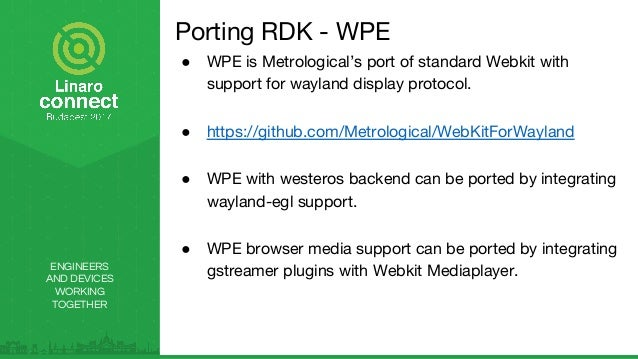ENGINEERS AND DEVICES WORKING TOGETHER Porting RDK - WPE ● WPE is Metrological's port of standard Webkit with support for ...