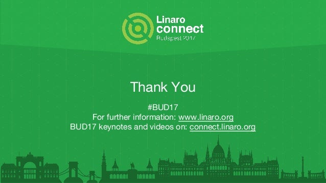 Thank You #BUD17 For further information: www.linaro.org BUD17 keynotes and videos on: connect.linaro.org
