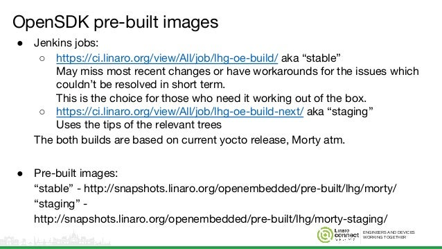 ENGINEERS AND DEVICES WORKING TOGETHER OpenSDK pre-built images ● Jenkins jobs: ○ https://ci.linaro.org/view/All/job/lhg-o...