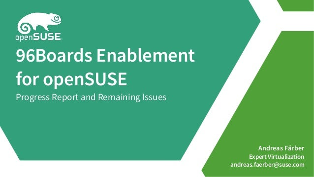 Andreas Färber Expert Virtualization andreas.faerber@suse.com 96Boards Enablement for openSUSE Progress Report and Remaini...