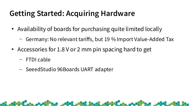 Getting Started: Acquiring Hardware ● Availability of boards for purchasing quite limited locally – Germany: No relevant t...