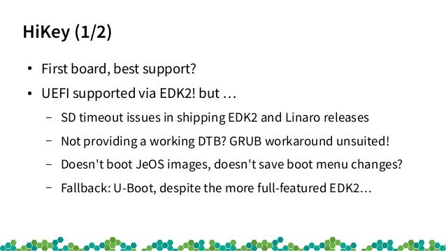 HiKey (1/2) ● First board, best support? ● UEFI supported via EDK2! but … – SD timeout issues in shipping EDK2 and Linaro ...