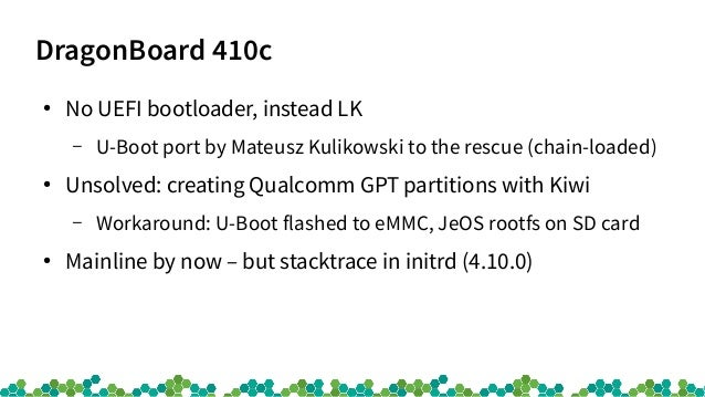 DragonBoard 410c ● No UEFI bootloader, instead LK – U-Boot port by Mateusz Kulikowski to the rescue (chain-loaded) ● Unsol...