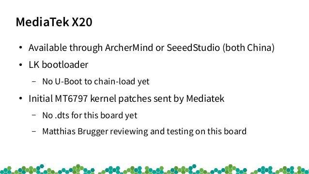 MediaTek X20 ● Available through ArcherMind or SeeedStudio (both China) ● LK bootloader – No U-Boot to chain-load yet ● In...
