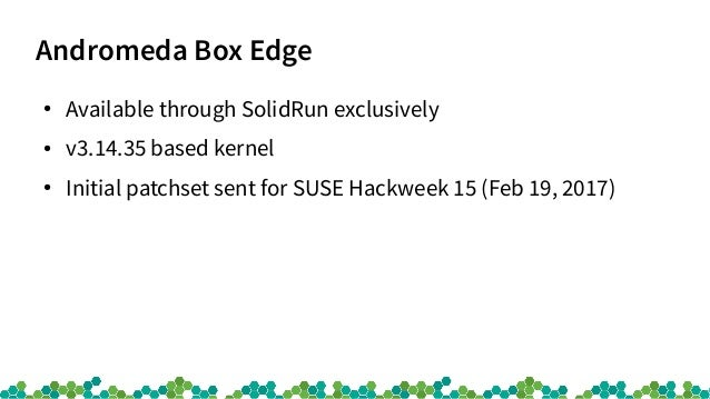 Andromeda Box Edge ● Available through SolidRun exclusively ● v3.14.35 based kernel ● Initial patchset sent for SUSE Hackw...