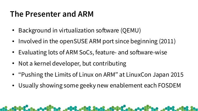 The Presenter and ARM ● Background in virtualization software (QEMU) ● Involved in the openSUSE ARM port since beginning (...