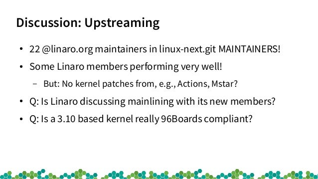 Discussion: Upstreaming ● 22 @linaro.org maintainers in linux-next.git MAINTAINERS! ● Some Linaro members performing very ...