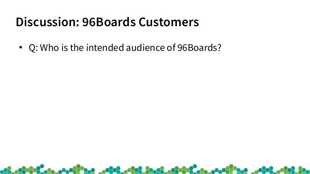 Discussion: 96Boards Customers ● Q: Who is the intended audience of 96Boards?