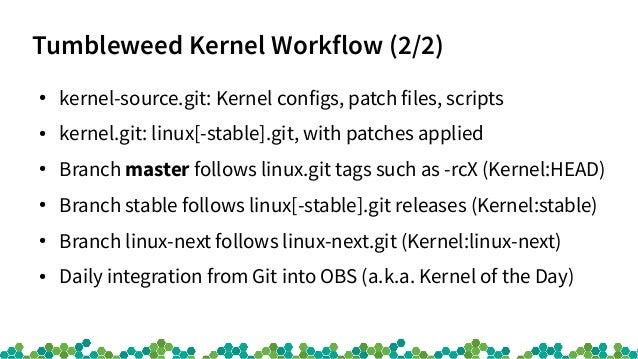 Tumbleweed Kernel Workflow (2/2) ● kernel-source.git: Kernel configs, patch files, scripts ● kernel.git: linux[-stable].gi...