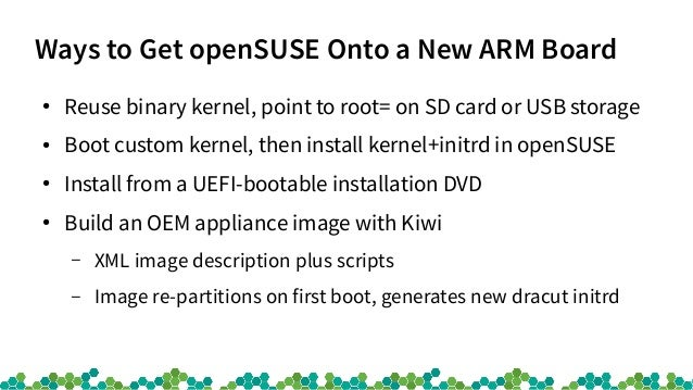 Ways to Get openSUSE Onto a New ARM Board ● Reuse binary kernel, point to root= on SD card or USB storage ● Boot custom ke...