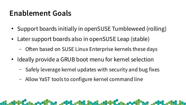 Enablement Goals ● Support boards initially in openSUSE Tumbleweed (rolling) ● Later support boards also in openSUSE Leap ...