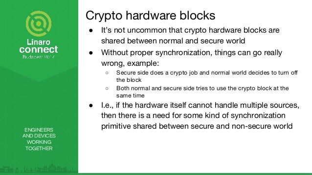 ENGINEERS AND DEVICES WORKING TOGETHER Crypto hardware blocks ● It's not uncommon that crypto hardware blocks are shared b...
