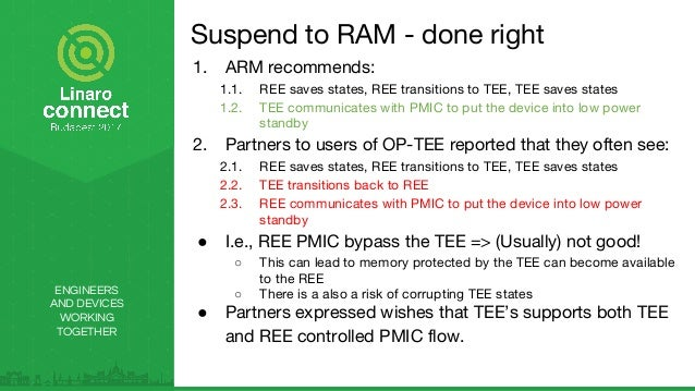 ENGINEERS AND DEVICES WORKING TOGETHER Suspend to RAM - done right 1. ARM recommends: 1.1. REE saves states, REE transitio...
