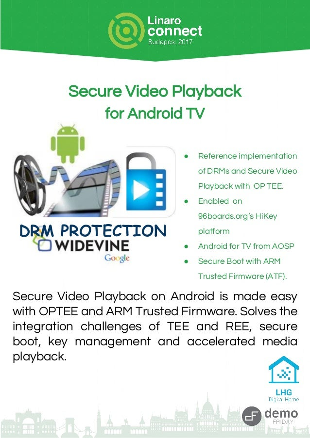Secure Video Playback for Android TV ● Reference implementation of DRMs and Secure Video Playback with OP TEE. ● Enabled o...