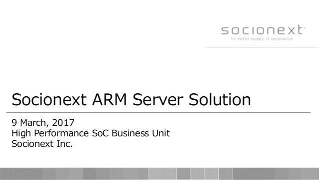 Socionext ARM Server Solution 9 March, 2017 High Performance SoC Business Unit Socionext Inc.