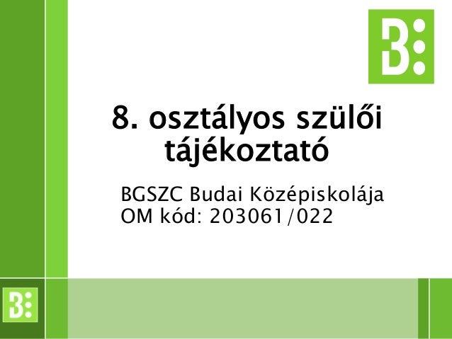 8. osztályos szülői tájékoztató BGSZC Budai Középiskolája OM kód: 203061/022