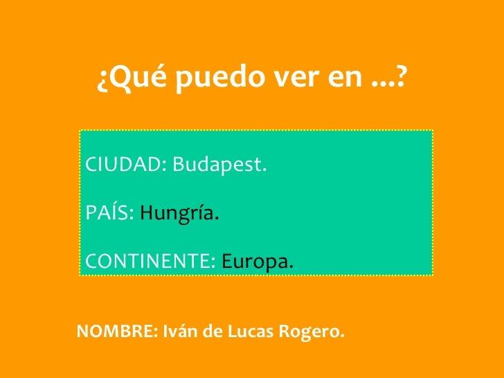¿Qué puedo ver en ...?CIUDAD: Budapest.PAÍS: Hungría.CONTINENTE: Europa.NOMBRE: Iván de Lucas Rogero.
