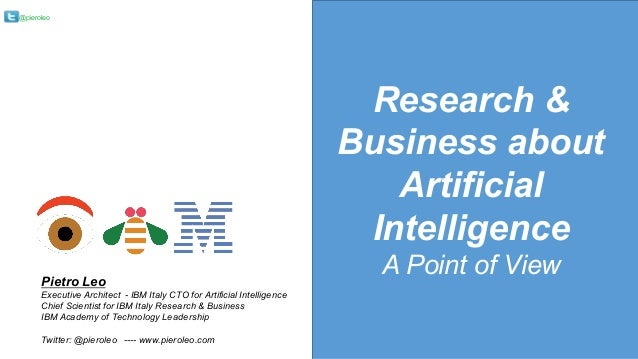@pieroleo Research & Business about Artificial Intelligence A Point of ViewPietro Leo Executive Architect - IBM Italy CTO ...