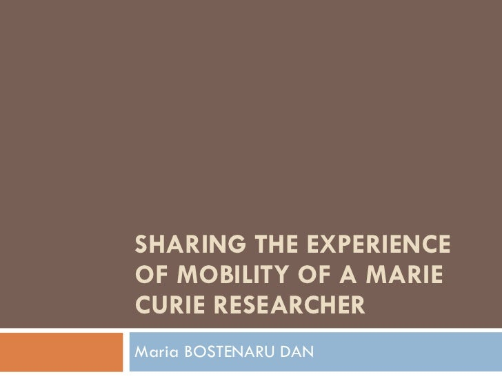 SHARING THE EXPERIENCE OF MOBILITY OF A MARIE CURIE RESEARCHER Maria BOSTENARU DAN