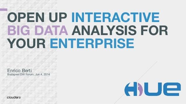 OPEN UP INTERACTIVE BIG DATA ANALYSIS FOR YOUR ENTERPRISE Enrico Berti  Budapest DW Forum, Jun 4, 2014