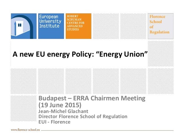 "A new EU energy Policy: ""Energy Union"" Budapest – ERRA Chairmen Meeting (19 June 2015) Jean-Michel Glachant Director Flore..."