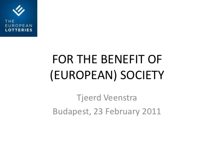 FOR THE BENEFIT OF (EUROPEAN) SOCIETY<br />Tjeerd Veenstra<br />Budapest, 23 February 2011<br />