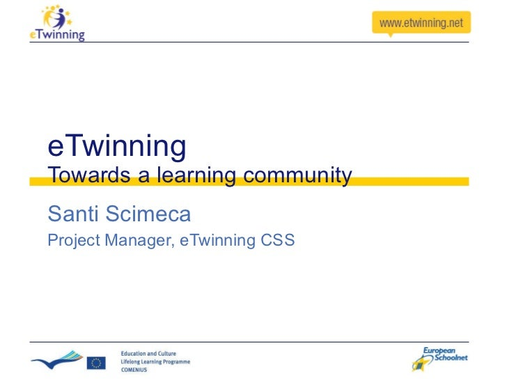 eTwinning Towards a learning community Santi Scimeca Project Manager, eTwinning CSS
