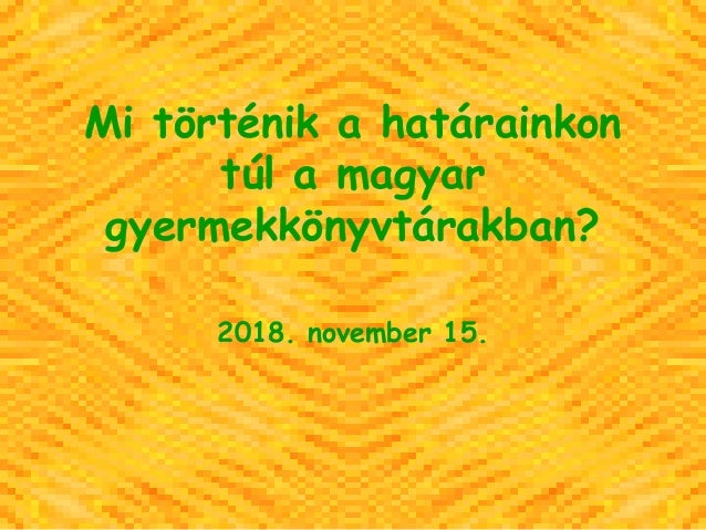 Mi történik a határainkon túl a magyar gyermekkönyvtárakban? 2018. november 15.