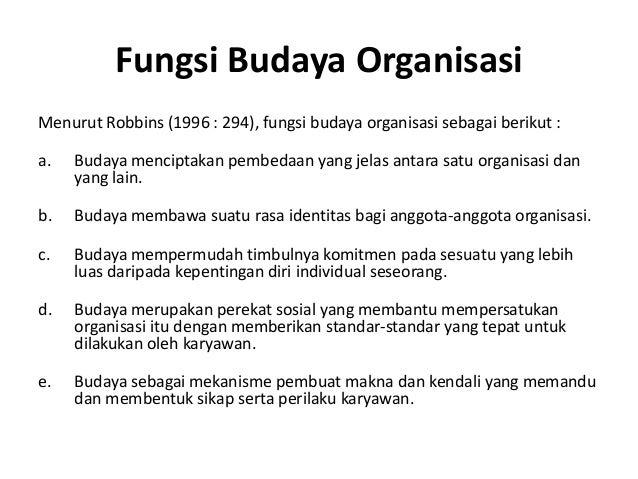 Fungsi Budaya Organisasi Menurut Robbins (1996 : 294), fungsi budaya organisasi sebagai berikut : a. Budaya menciptakan pe...