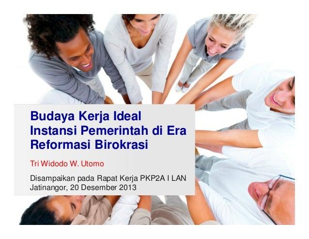 Budaya Kerja Ideal Instansi Pemerintah di Era Reformasi Birokrasi Tri Widodo W. Utomo Disampaikan pada Rapat Kerja PKP2A I...