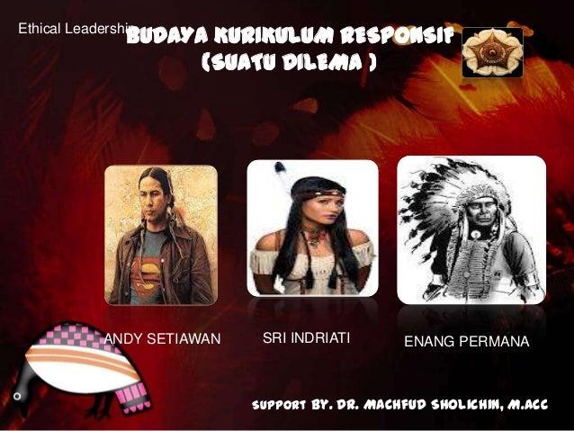 BUDAYA KURIKULUM RESPONSIFEthical Leadership                      (SUATU DILEMA )             ANDY SETIAWAN    SRI INDRIAT...