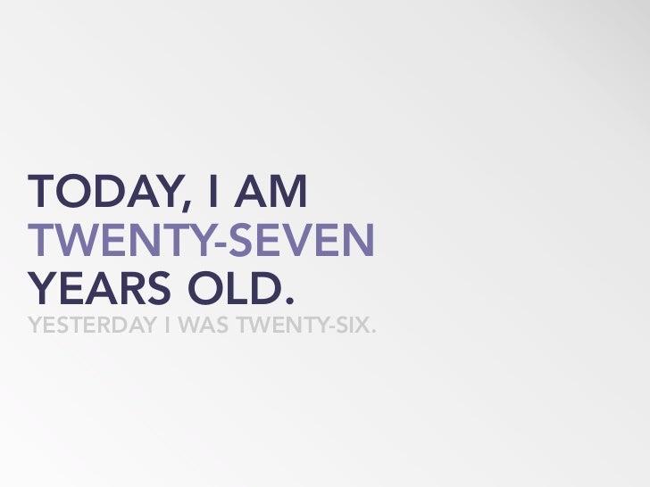 TODAY, I AM TWENTY-SEVEN YEARS OLD. YESTERDAY I WAS TWENTY-SIX.