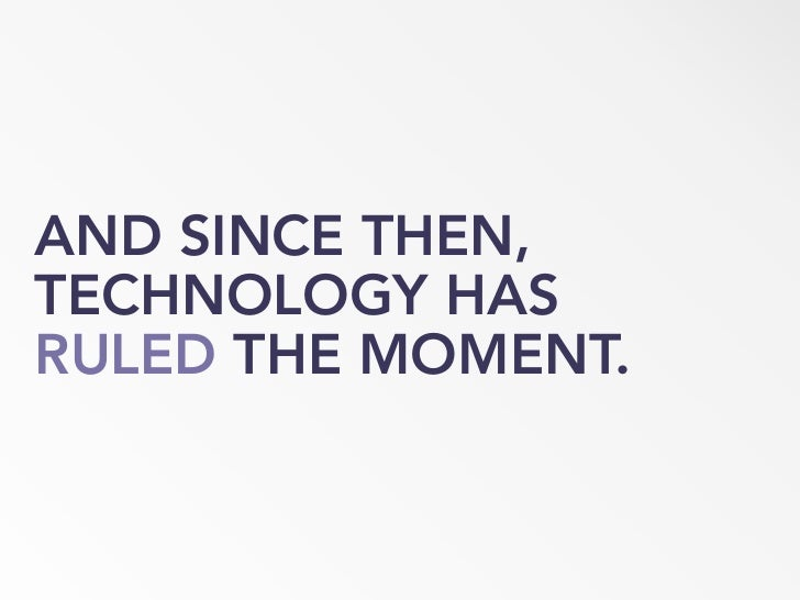 AND SINCE THEN, TECHNOLOGY HAS RULED THE MOMENT.