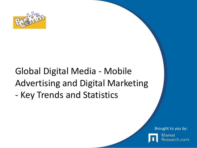 Global Digital Media - Mobile Advertising and Digital Marketing - Key Trends and Statistics Brought to you by:
