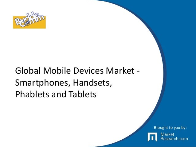 Global Mobile Devices Market - Smartphones, Handsets, Phablets and Tablets Brought to you by: