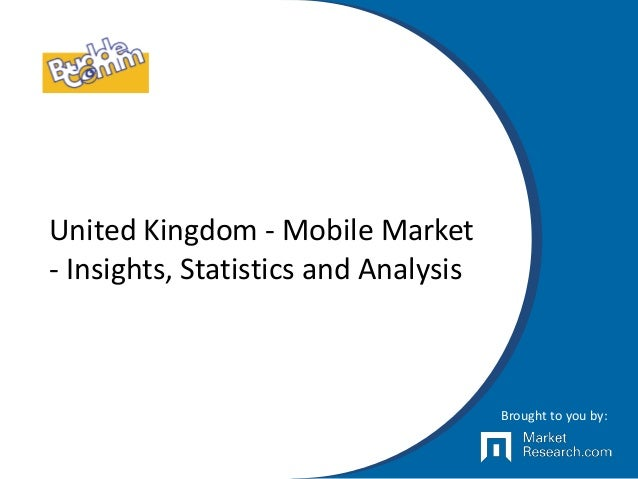 United Kingdom - Mobile Market - Insights, Statistics and Analysis Brought to you by: