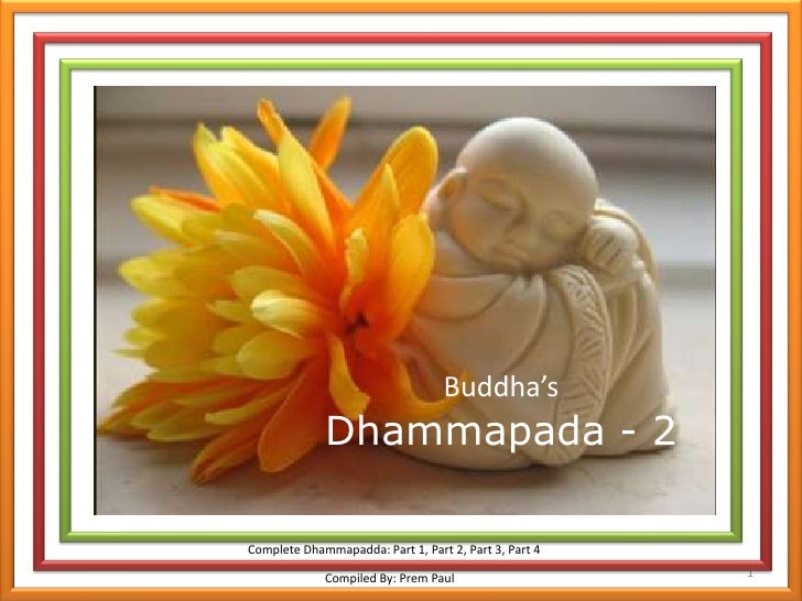 1<br />Buddha'sDhammapada - 2<br />Complete Dhammapadda: Part 1, Part 2, Part 3, Part 4<br />Compiled By: Prem Paul<br />