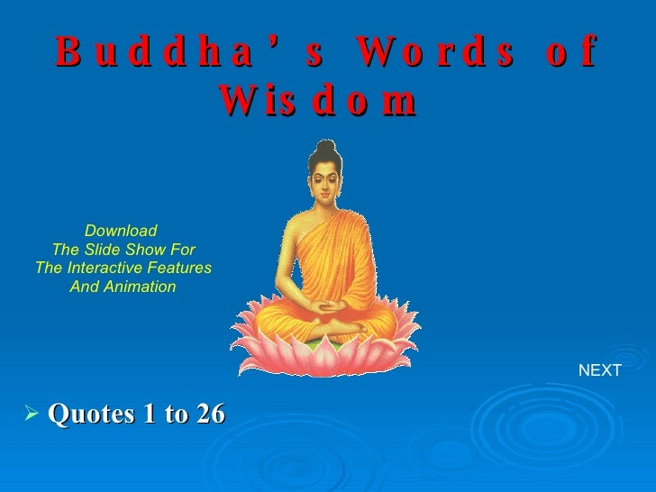 Buddha's Words of Wisdom   <ul><li>Quotes 1 to 26 </li></ul>NEXT Download  The Slide Show For The Interactive Features And...